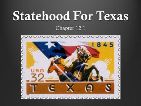 Statehood For Texas Chapter 12.1. Constitutional Convention of 1845 Delegates met in Austin on July 4, 1845 to create a State Constitution. They were.