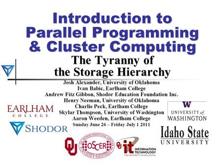 Introduction to Parallel Programming & Cluster Computing The Tyranny of the Storage Hierarchy Josh Alexander, University of Oklahoma Ivan Babic, Earlham.