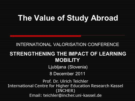 The Value of Study Abroad INTERNATIONAL VALORISATION CONFERENCE STRENGTHENING THE IMPACT OF LEARNING MOBILITY Ljubljana (Slovenia) 8 December 2011 Prof.