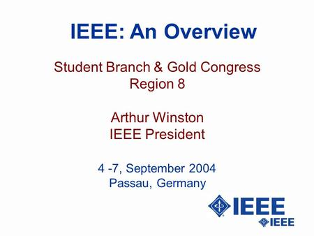 IEEE: An Overview Student Branch & Gold Congress Region 8 Arthur Winston IEEE President 4 -7, September 2004 Passau, Germany.