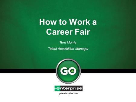 Go.enterprise.com How to Work a Career Fair Terri Morris Talent Acquisition Manager.