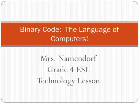 Mrs. Namendorf Grade 4 ESL Technology Lesson Binary Code: The Language of Computers!