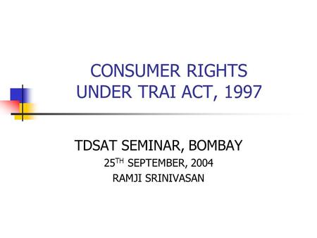 CONSUMER RIGHTS UNDER TRAI ACT, 1997 TDSAT SEMINAR, BOMBAY 25 TH SEPTEMBER, 2004 RAMJI SRINIVASAN.