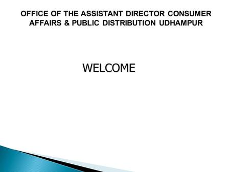 WELCOME WELCOME OFFICE OF THE ASSISTANT DIRECTOR CONSUMER AFFAIRS & PUBLIC DISTRIBUTION UDHAMPUR.