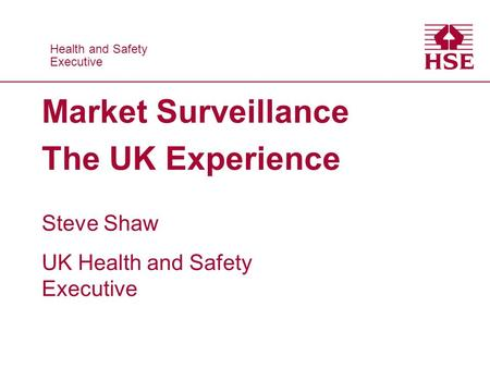 Health and Safety Executive Health and Safety Executive Market Surveillance The UK Experience Steve Shaw UK Health and Safety Executive.