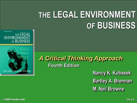 © 2006 Prentice Hall Ch. 4-1 THE LEGAL ENVIRONMENT OF BUSINESS A Critical Thinking Approach Fourth Edition Nancy K. Kubasek Bartley A. Brennan M. Neil.