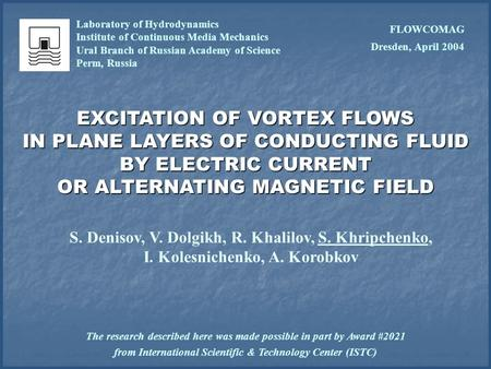 EXCITATION OF VORTEX FLOWS IN PLANE LAYERS OF CONDUCTING FLUID BY ELECTRIC CURRENT OR ALTERNATING MAGNETIC FIELD S. Denisov, V. Dolgikh, R. Khalilov, S.