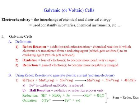 Galvanic (or Voltaic) Cells Electrochemistry = the interchange of chemical and electrical energy = used constantly in batteries, chemical instruments,