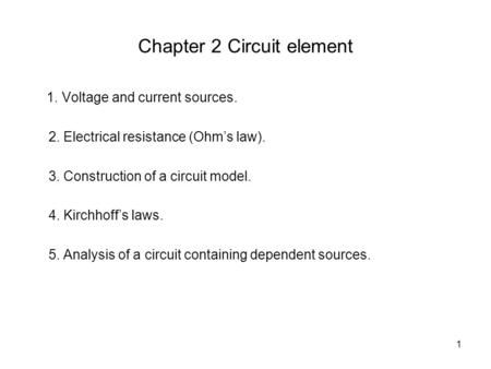 1 Chapter 2 Circuit element 1. Voltage and current sources. 2. Electrical resistance (Ohm's law). 3. Construction of a circuit model. 4. Kirchhoff's laws.