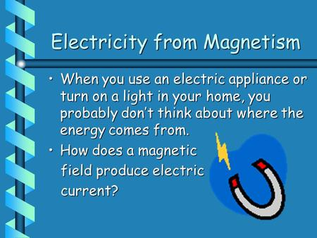 Electricity from Magnetism When you use an electric appliance or turn on a light in your home, you probably don't think about where the energy comes from.When.