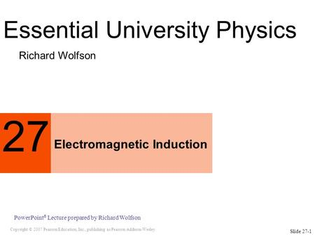 Copyright © 2007 Pearson Education, Inc., publishing as Pearson Addison-Wesley PowerPoint ® Lecture prepared by Richard Wolfson Slide 27-1 27 Electromagnetic.