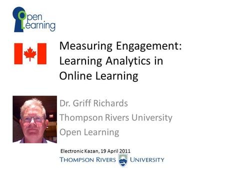 Measuring Engagement: Learning Analytics in Online Learning Dr. Griff Richards Thompson Rivers University Open Learning Electronic Kazan, 19 April 2011.