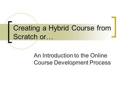 Creating a Hybrid Course from Scratch or… An Introduction to the Online Course Development Process.
