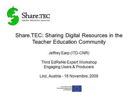 Share.TEC: Sharing Digital Resources in the Teacher Education Community Jeffrey Earp (ITD-CNR) Third EdReNe Expert Workshop Engaging Users & Producers.