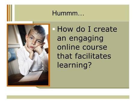 Hummm…  How do I create an engaging online course that facilitates learning?