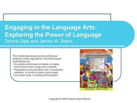 Copyright © 2009 Pearson Allyn & Bacon Engaging in the Language Arts: Exploring the Power of Language Donna Ogle and James W. Beers This multimedia product.