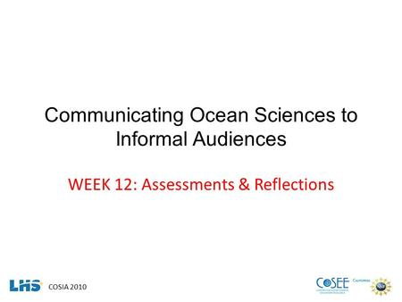 COSIA 2010 Communicating Ocean Sciences to Informal Audiences WEEK 12: Assessments & Reflections.
