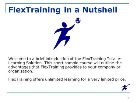 1 FlexTraining in a Nutshell Welcome to a brief introduction of the FlexTraining Total e- Learning Solution. This short sample course will outline the.