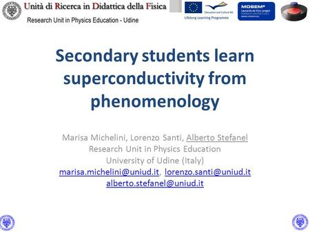 Secondary students learn superconductivity from phenomenology Marisa Michelini, Lorenzo Santi, Alberto Stefanel Research Unit in Physics Education University.