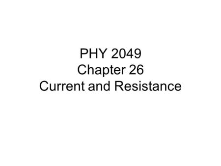 PHY 2049 Chapter 26 Current and Resistance. Chapter 26 Current and Resistance In this chapter we will introduce the following new concepts: -Electric.