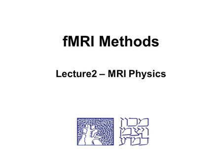 fMRI Methods Lecture2 – MRI Physics