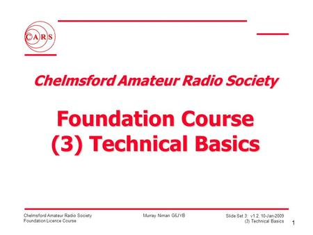 1 Chelmsford Amateur Radio Society Foundation Licence Course Murray Niman G6JYB Slide Set 3: v1.2, 10-Jan-2009 (3) Technical Basics Chelmsford Amateur.