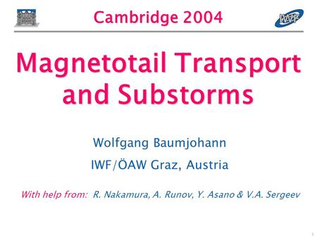 1 Cambridge 2004 Wolfgang Baumjohann IWF/ÖAW Graz, Austria With help from: R. Nakamura, A. Runov, Y. Asano & V.A. Sergeev Magnetotail Transport and Substorms.