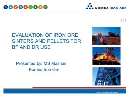 A member of the Anglo American plc group 1 EVALUATION OF IRON ORE SINTERS AND PELLETS FOR BF AND DR USE Presented by: MS Mashao Kumba Iron Ore.