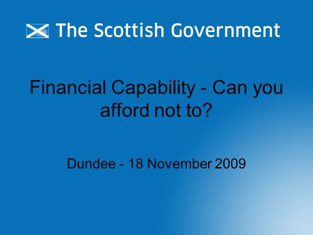 Financial Capability - Can you afford not to? Dundee - 18 November 2009.