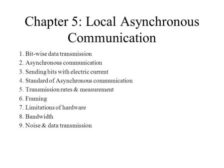 Chapter 5: Local Asynchronous Communication 1. Bit-wise data transmission 2. Asynchronous communication 3. Sending bits with electric current 4. Standard.