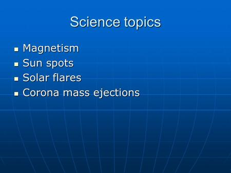 Science topics Magnetism Magnetism Sun spots Sun spots Solar flares Solar flares Corona mass ejections Corona mass ejections.