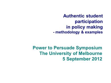 Authentic student participation in policy making - methodology & examples Power to Persuade Symposium The University of Melbourne 5 September 2012.