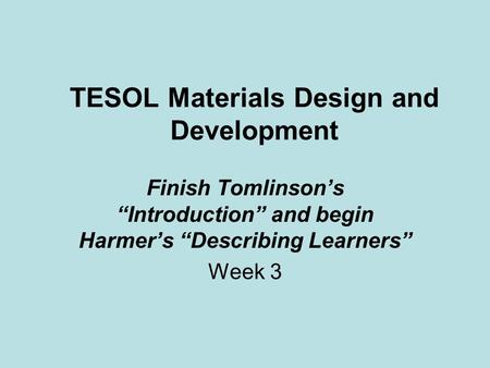 "TESOL Materials Design and Development Finish Tomlinson's ""Introduction"" and begin Harmer's ""Describing Learners"" Week 3."
