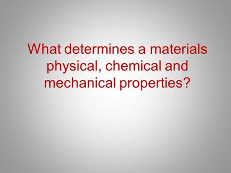 What determines a materials physical, chemical and mechanical properties?