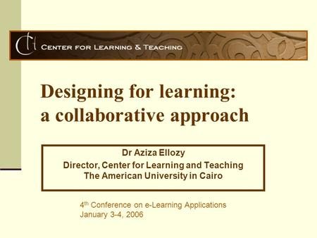 Designing for learning: a collaborative approach Dr Aziza Ellozy Director, Center for Learning and Teaching The American University in Cairo 4 th Conference.
