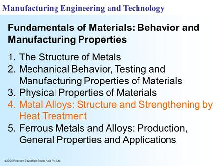  2005 Pearson Education South Asia Pte Ltd Fundamentals of Materials: Behavior and Manufacturing Properties Manufacturing Engineering and Technology 1.The.