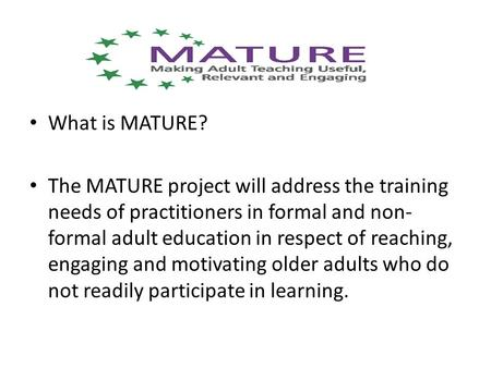 What is MATURE? The MATURE project will address the training needs of practitioners in formal and non- formal adult education in respect of reaching, engaging.