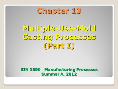 Chapter 13 Multiple-Use-Mold Casting Processes (Part I) EIN 3390 Manufacturing Processes Summer A, 2012.
