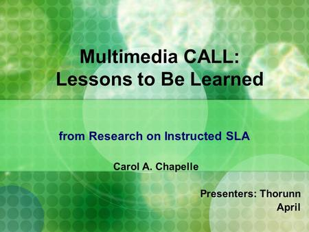 Multimedia CALL: Lessons to Be Learned from Research on Instructed SLA Carol A. Chapelle Presenters: Thorunn April.