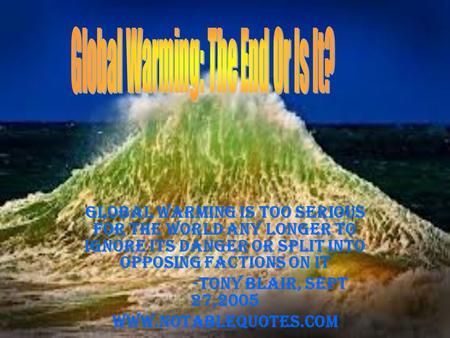 Global warming is too serious for the world any longer to ignore its danger or split into opposing factions on it -Tony Blair, Sept 27,2005 www.notablequotes.com.