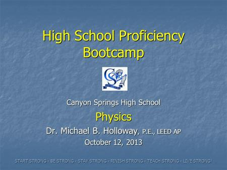 High School Proficiency Bootcamp Canyon Springs High School Physics Dr. Michael B. Holloway, P.E., LEED AP October 12, 2013 START STRONG - BE STRONG -
