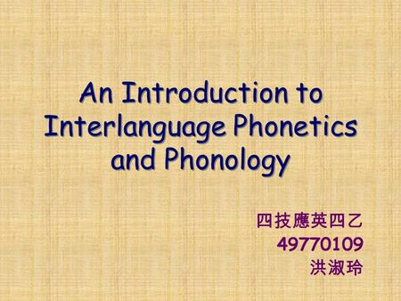 An Introduction to Interlanguage Phonetics and Phonology 四技應英四乙 49770109 洪淑玲.