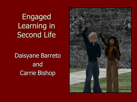 Engaged Learning in Second Life Daisyane Barreto and Carrie Bishop.