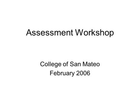 Assessment Workshop College of San Mateo February 2006.
