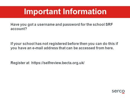 Important Information Have you got a username and password for the school SRF account? If your school has not registered before then you can do this if.
