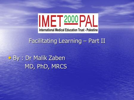 Facilitating Learning – Part II By : Dr Malik Zaben By : Dr Malik Zaben MD, PhD, MRCS MD, PhD, MRCS.