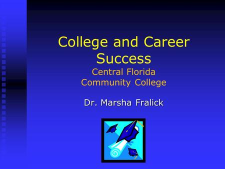 College and Career Success Central Florida Community College Dr. Marsha Fralick.