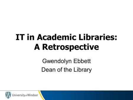 IT in Academic Libraries: A Retrospective Gwendolyn Ebbett Dean of the Library.