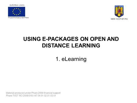 USING E-PACKAGES ON OPEN AND DISTANCE LEARNING 1. eLearning Material produced under Phare 2006 financial support Phare TVET RO 2006/018-147.04.01.02.01.03.01.