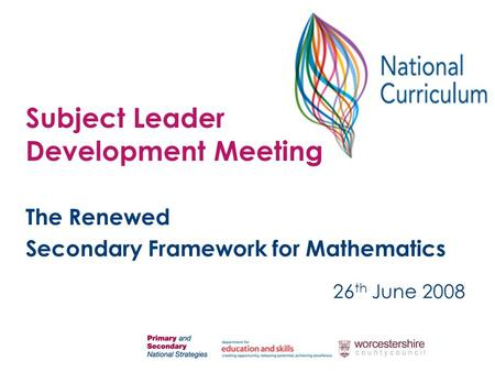 The Renewed Secondary Framework for Mathematics 26 th June 2008 Subject Leader Development Meeting.